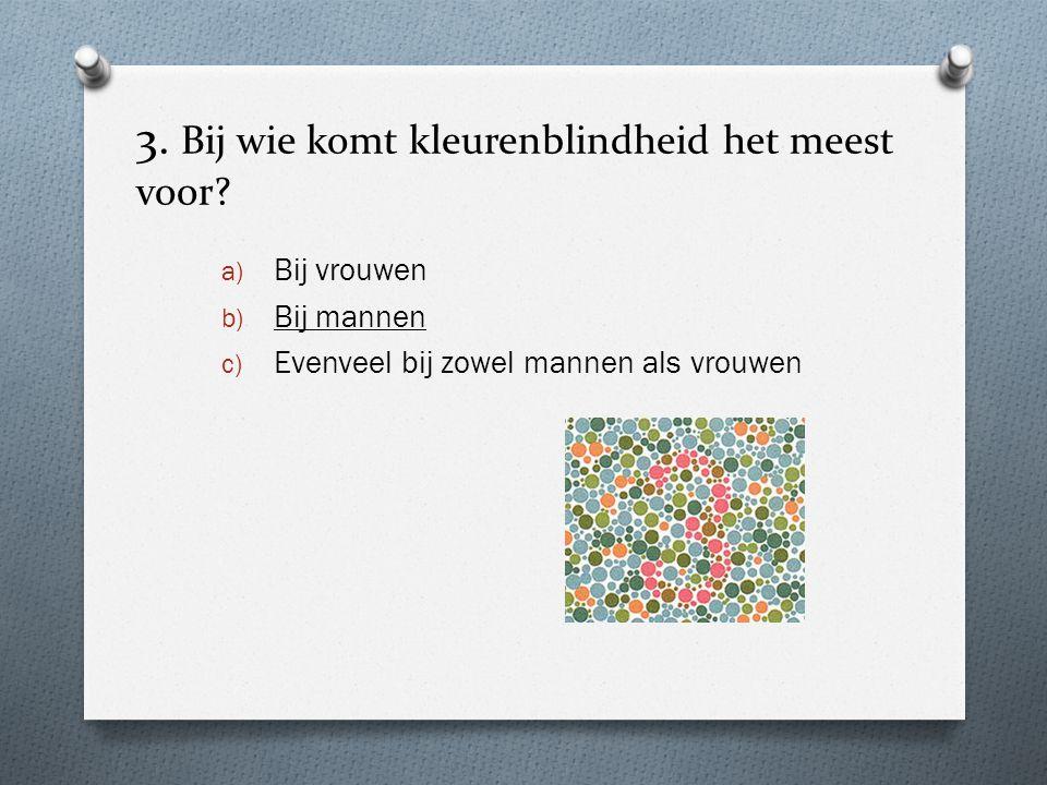 3. Bij wie komt kleurenblindheid het meest voor? a) Bij vrouwen b) Bij mannen c) Evenveel bij zowel mannen als vrouwen