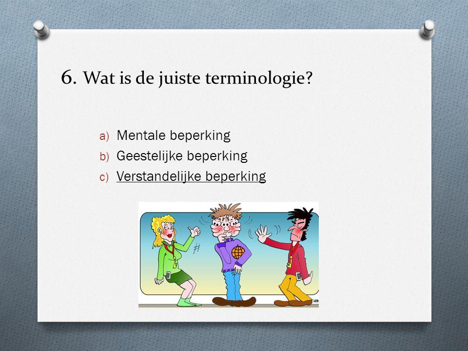 6. Wat is de juiste terminologie? a) Mentale beperking b) Geestelijke beperking c) Verstandelijke beperking