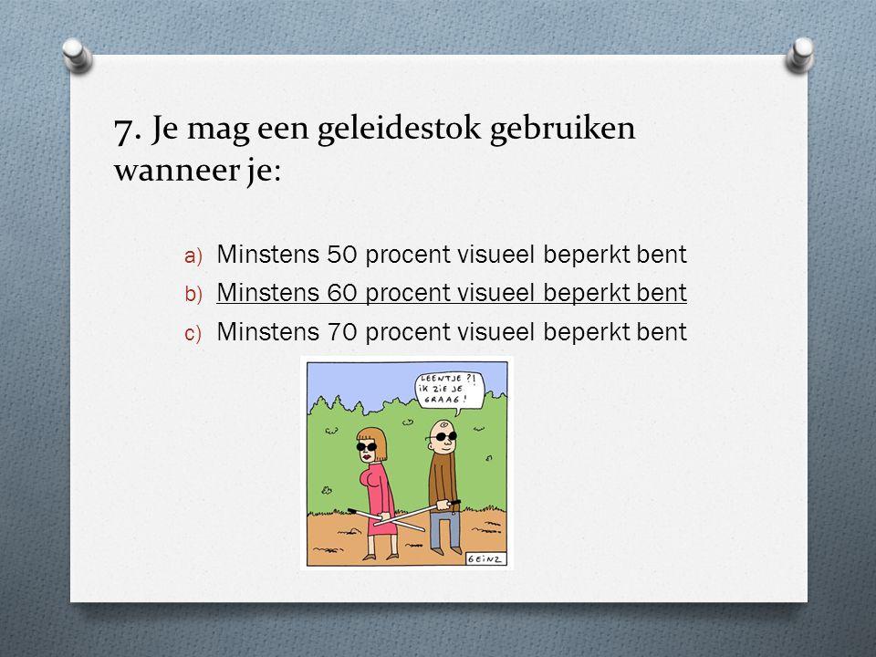 7. Je mag een geleidestok gebruiken wanneer je: a) Minstens 50 procent visueel beperkt bent b) Minstens 60 procent visueel beperkt bent c) Minstens 70