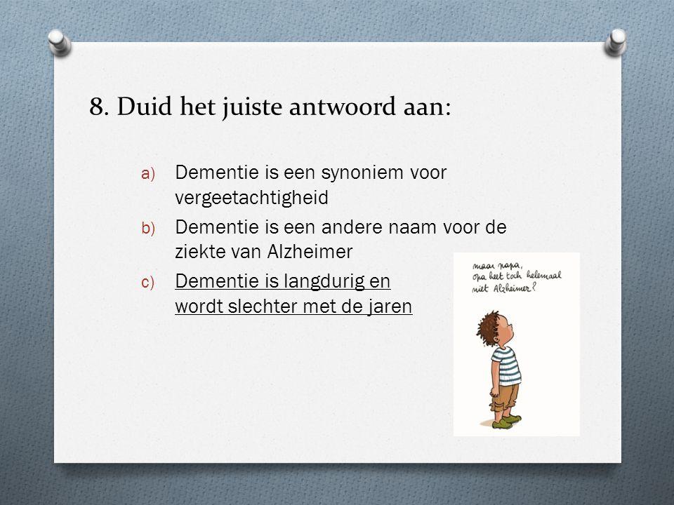 8. Duid het juiste antwoord aan: a) Dementie is een synoniem voor vergeetachtigheid b) Dementie is een andere naam voor de ziekte van Alzheimer c) Dem