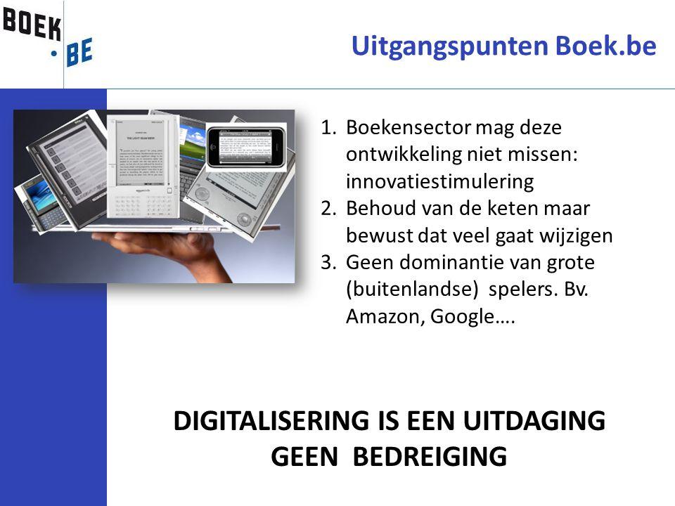 Uitgangspunten Boek.be DIGITALISERING IS EEN UITDAGING GEEN BEDREIGING 1.Boekensector mag deze ontwikkeling niet missen: innovatiestimulering 2.Behoud