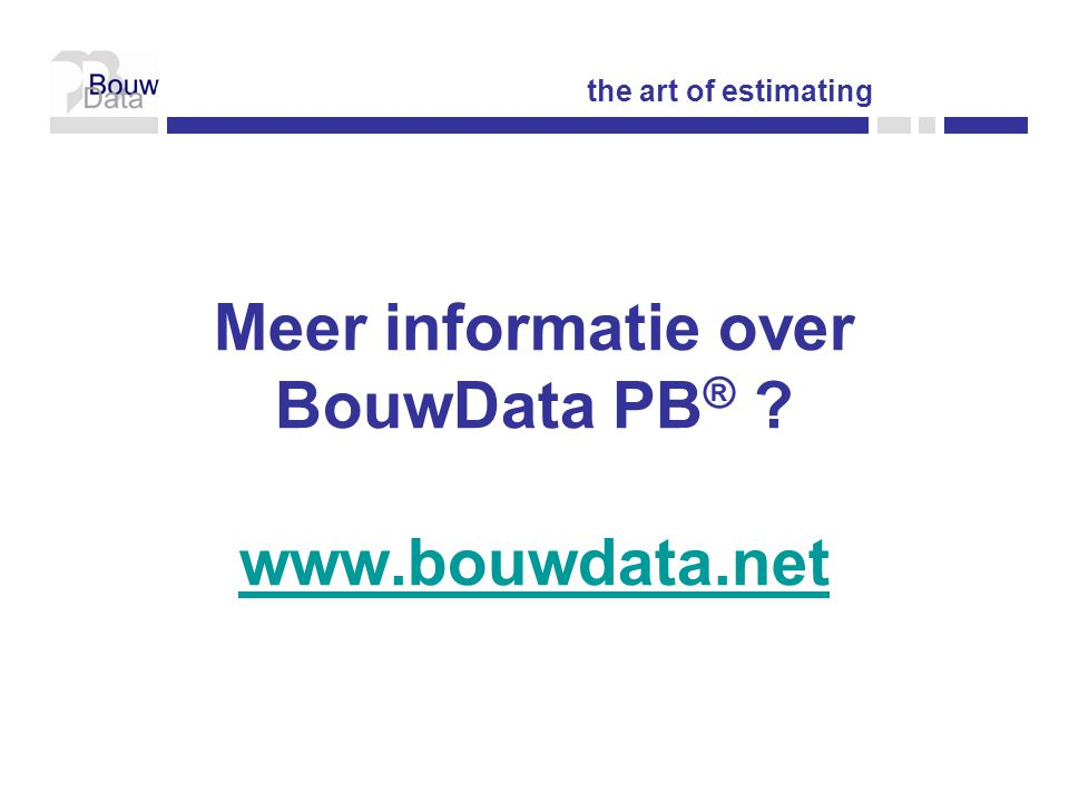Meer informatie over BouwData PB ® ? www.bouwdata.net www.bouwdata.net the art of estimating