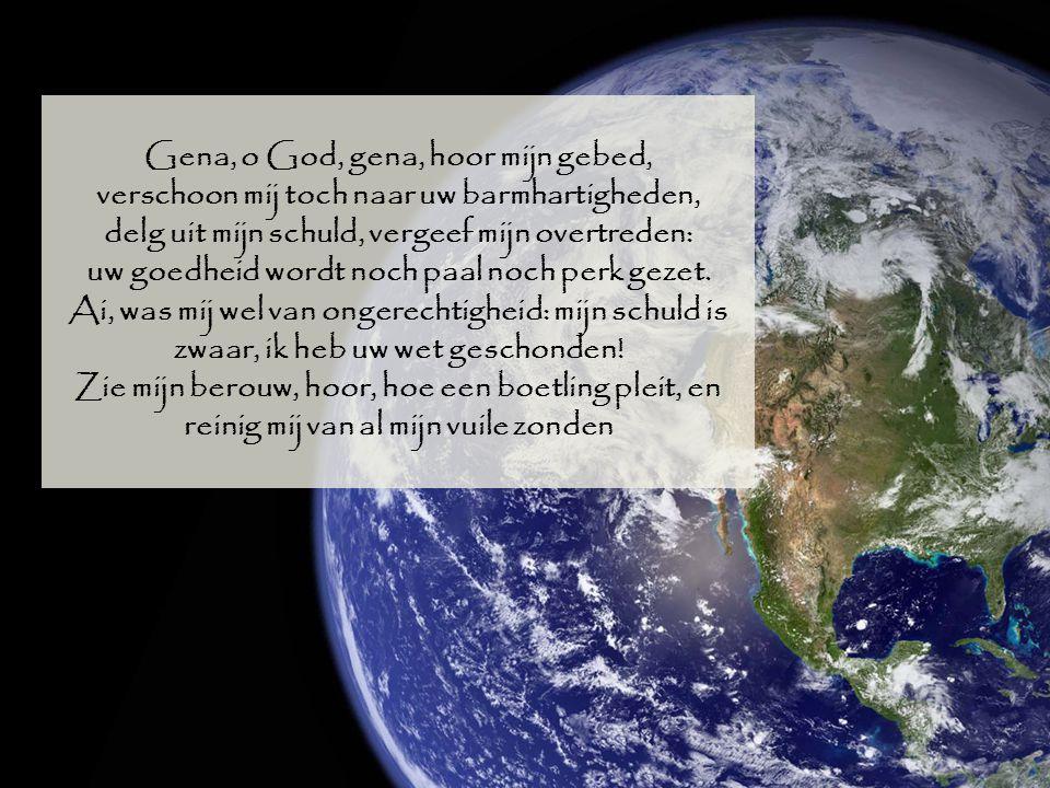 Gena, o God, gena, hoor mijn gebed, verschoon mij toch naar uw barmhartigheden, delg uit mijn schuld, vergeef mijn overtreden: uw goedheid wordt noch