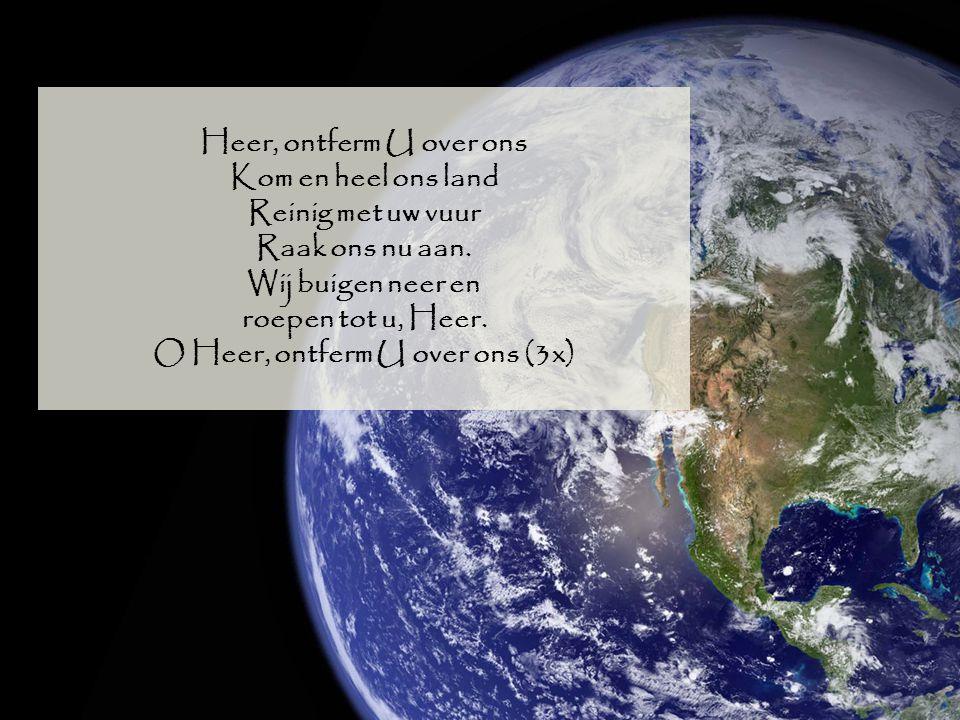 Heer, ontferm U over ons Kom en heel ons land Reinig met uw vuur Raak ons nu aan. Wij buigen neer en roepen tot u, Heer. O Heer, ontferm U over ons (3