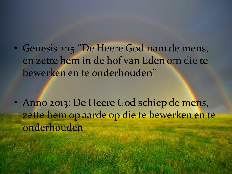 """Genesis 2:15 """"De Heere God nam de mens, en zette hem in de hof van Eden om die te bewerken en te onderhouden"""" Anno 2013: De Heere God schiep de mens,"""