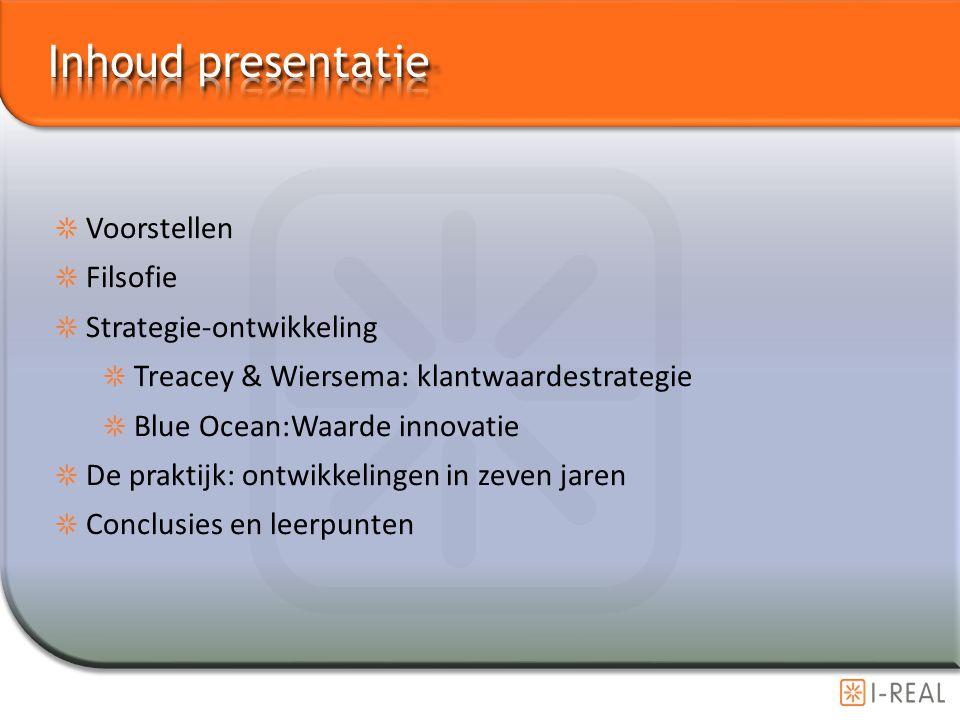 Voorstellen Filsofie Strategie-ontwikkeling Treacey & Wiersema: klantwaardestrategie Blue Ocean:Waarde innovatie De praktijk: ontwikkelingen in zeven