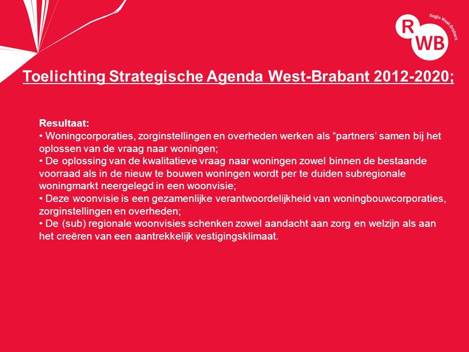 titel Toelichting Strategische Agenda West-Brabant 2012-2020; Resultaat: Woningcorporaties, zorginstellingen en overheden werken als partners' samen bij het oplossen van de vraag naar woningen; De oplossing van de kwalitatieve vraag naar woningen zowel binnen de bestaande voorraad als in de nieuw te bouwen woningen wordt per te duiden subregionale woningmarkt neergelegd in een woonvisie; Deze woonvisie is een gezamenlijke verantwoordelijkheid van woningbouwcorporaties, zorginstellingen en overheden; De (sub) regionale woonvisies schenken zowel aandacht aan zorg en welzijn als aan het creëren van een aantrekkelijk vestigingsklimaat.