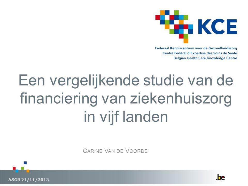 Een vergelijkende studie van de financiering van ziekenhuiszorg in vijf landen ASGB 21/11/2013 C ARINE V AN DE V OORDE