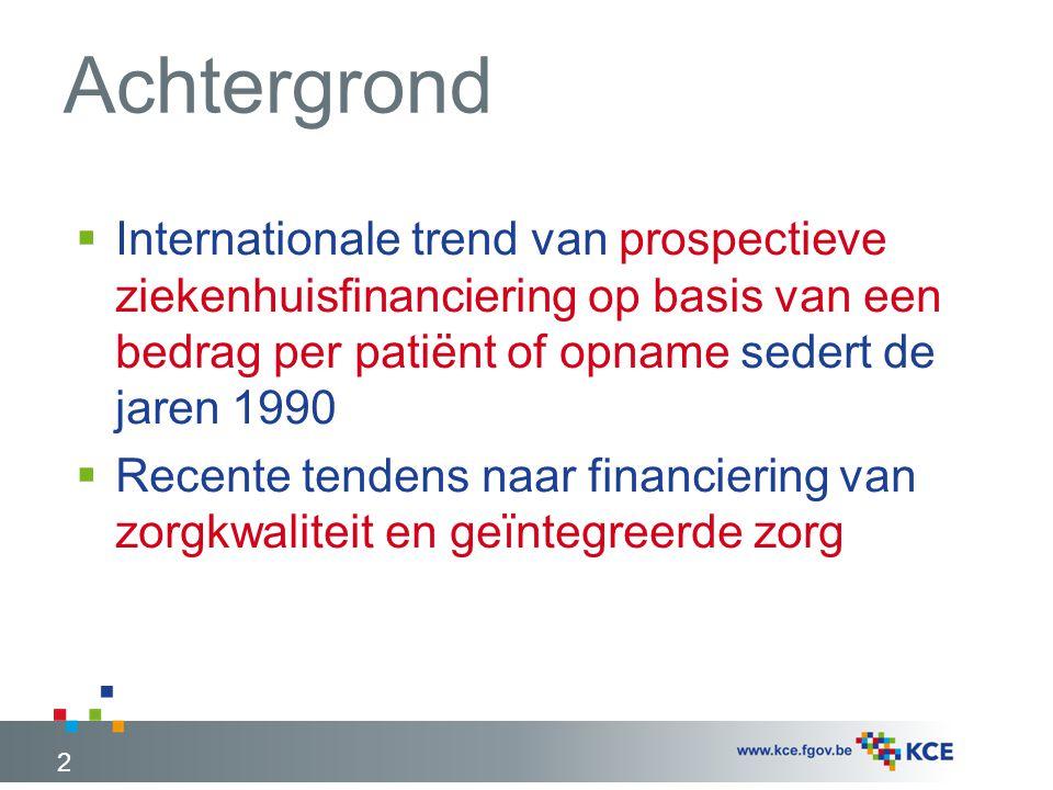 Achtergrond 2  Internationale trend van prospectieve ziekenhuisfinanciering op basis van een bedrag per patiënt of opname sedert de jaren 1990  Recente tendens naar financiering van zorgkwaliteit en geïntegreerde zorg