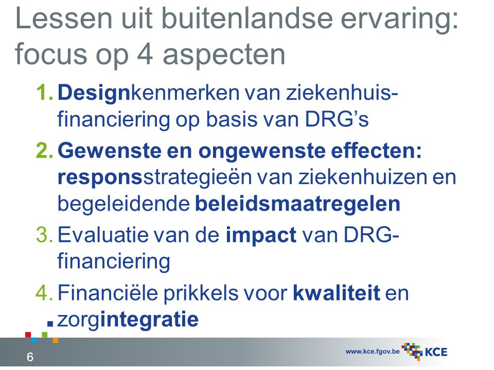 Lessen uit buitenlandse ervaring: focus op 4 aspecten 6 1.Designkenmerken van ziekenhuis- financiering op basis van DRG's 2.Gewenste en ongewenste effecten: responsstrategieën van ziekenhuizen en begeleidende beleidsmaatregelen 3.Evaluatie van de impact van DRG- financiering 4.Financiële prikkels voor kwaliteit en zorgintegratie