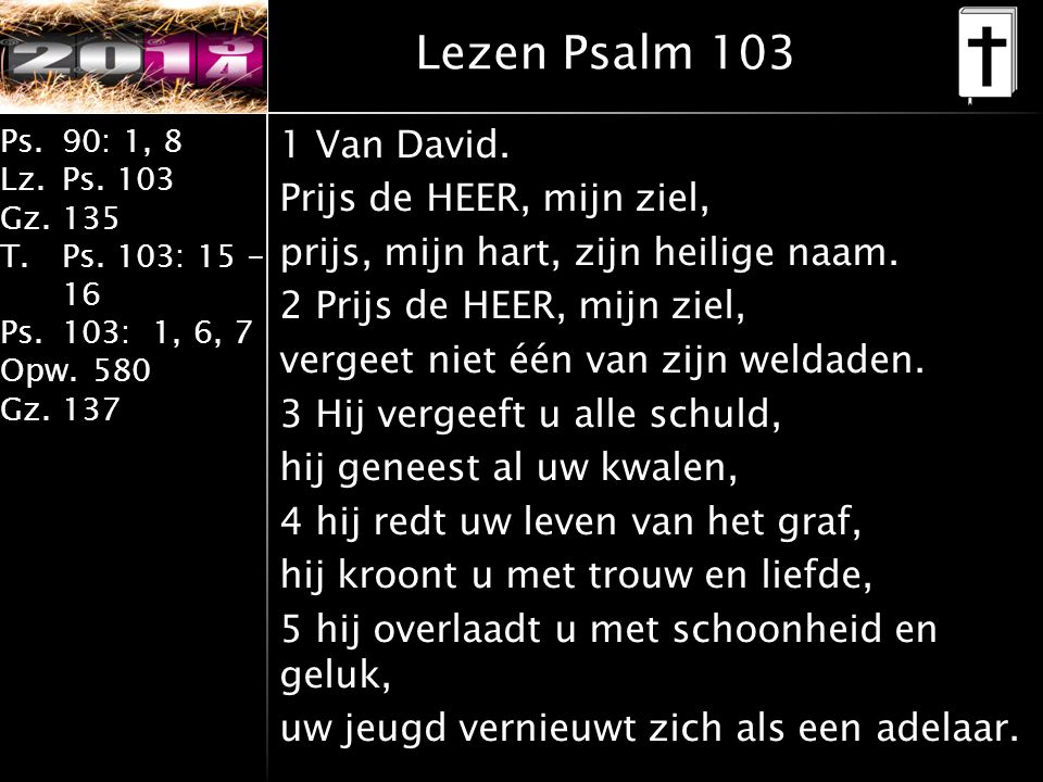 Ps.90: 1, 8 Lz.Ps. 103 Gz.135 T.Ps. 103: 15 - 16 Ps.103: 1, 6, 7 Opw.580 Gz.137 Lezen Psalm 103 1 Van David. Prijs de HEER, mijn ziel, prijs, mijn har