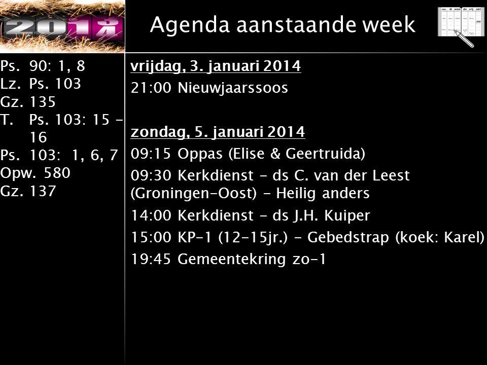 Ps.90: 1, 8 Lz.Ps. 103 Gz.135 T.Ps. 103: 15 - 16 Ps.103: 1, 6, 7 Opw.580 Gz.137 Agenda aanstaande week vrijdag, 3. januari 2014 21:00 Nieuwjaarssoos z