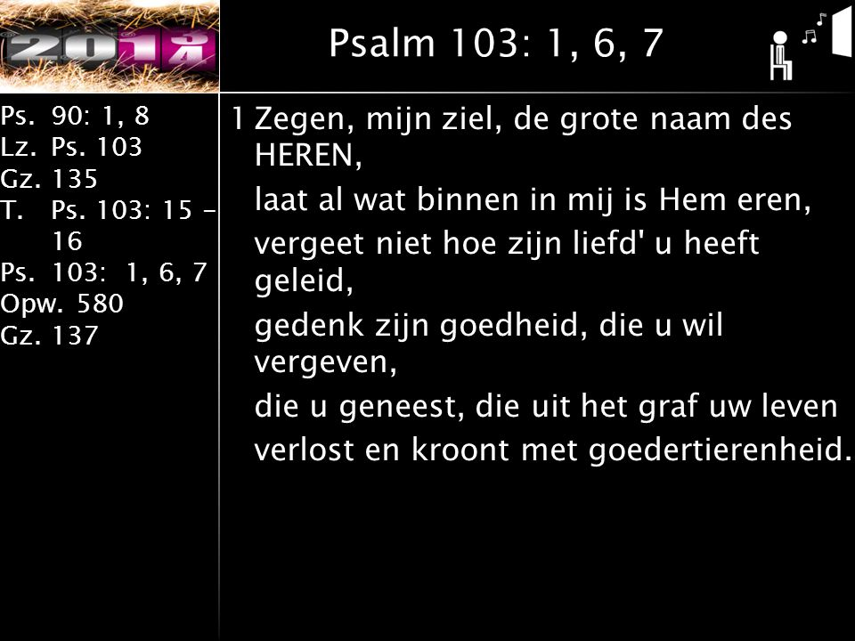 Ps.90: 1, 8 Lz.Ps. 103 Gz.135 T.Ps. 103: 15 - 16 Ps.103: 1, 6, 7 Opw.580 Gz.137 1Zegen, mijn ziel, de grote naam des HEREN, laat al wat binnen in mij