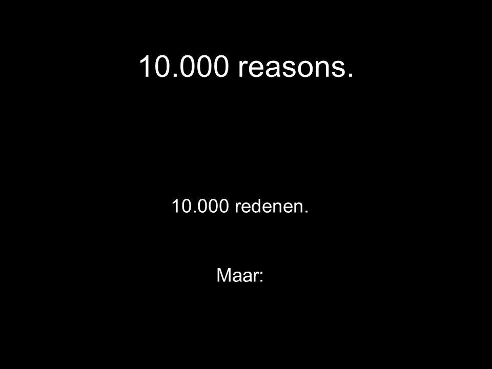 10.000 reasons. 10.000 redenen. Maar: