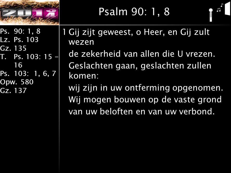 Ps.90: 1, 8 Lz.Ps. 103 Gz.135 T.Ps. 103: 15 - 16 Ps.103: 1, 6, 7 Opw.580 Gz.137 1Gij zijt geweest, o Heer, en Gij zult wezen de zekerheid van allen di
