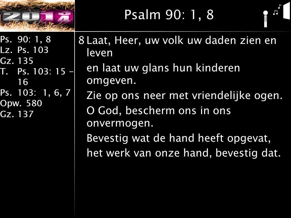 Ps.90: 1, 8 Lz.Ps. 103 Gz.135 T.Ps. 103: 15 - 16 Ps.103: 1, 6, 7 Opw.580 Gz.137 8Laat, Heer, uw volk uw daden zien en leven en laat uw glans hun kinde
