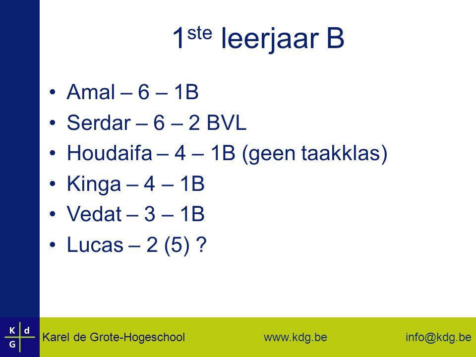 Karel de Grote-Hogeschool info@kdg.be www.kdg.be 1 ste leerjaar B Amal – 6 – 1B Serdar – 6 – 2 BVL Houdaifa – 4 – 1B (geen taakklas) Kinga – 4 – 1B Vedat – 3 – 1B Lucas – 2 (5) ?
