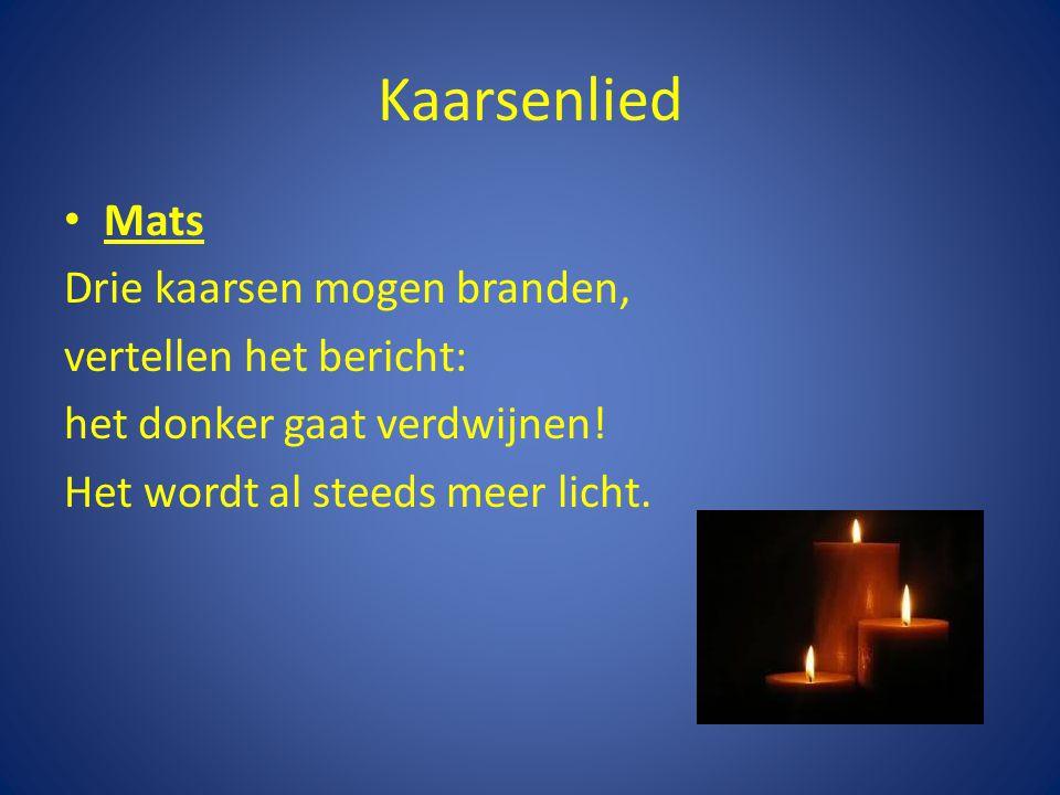 Kaarsenlied Mats Drie kaarsen mogen branden, vertellen het bericht: het donker gaat verdwijnen! Het wordt al steeds meer licht.