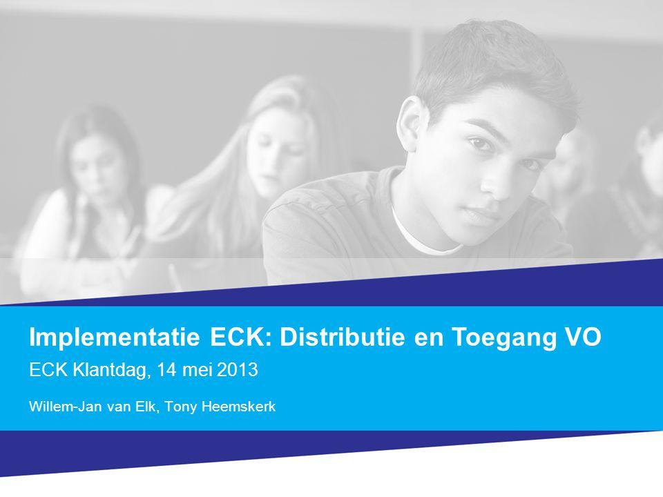 Implementatie ECK: Distributie en Toegang VO ECK Klantdag, 14 mei 2013 Willem-Jan van Elk, Tony Heemskerk