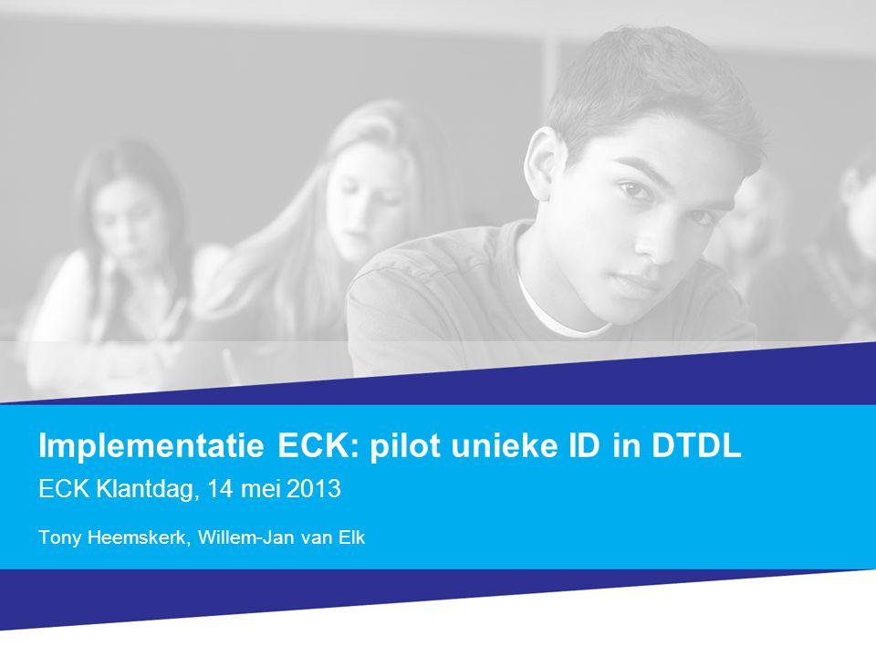 Implementatie ECK: pilot unieke ID in DTDL ECK Klantdag, 14 mei 2013 Tony Heemskerk, Willem-Jan van Elk