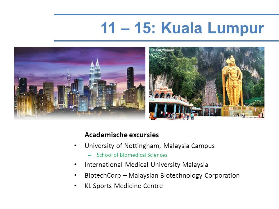11 – 15: Kuala Lumpur Academische excursies University of Nottingham, Malaysia Campus – School of Biomedical Sciences International Medical University Malaysia BiotechCorp – Malaysian Biotechnology Corporation KL Sports Medicine Centre