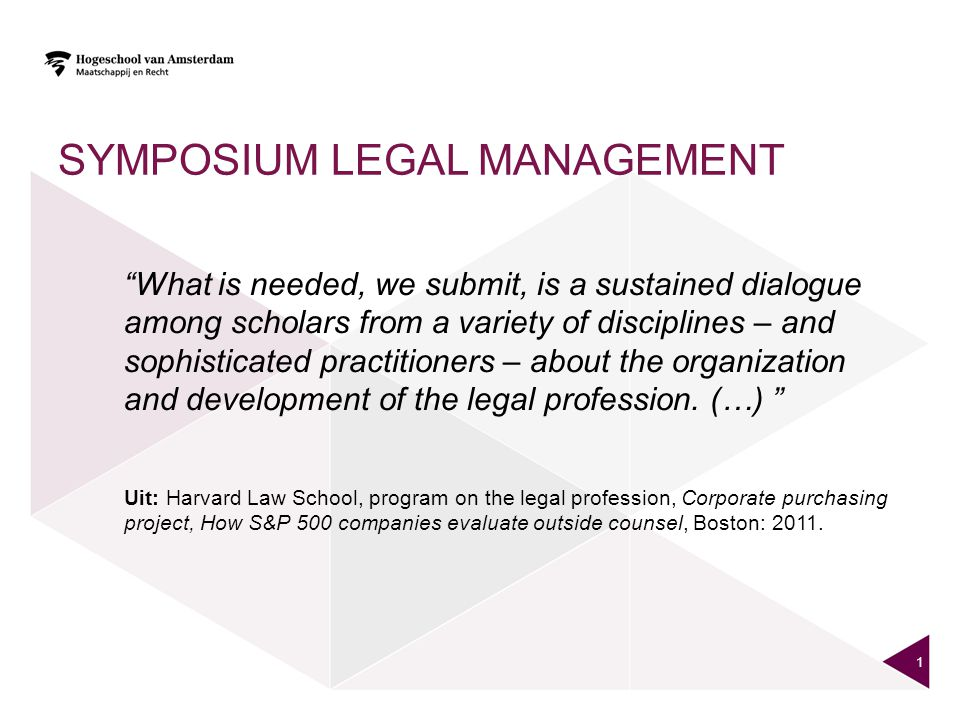 SYMPOSIUM LEGAL MANAGEMENT What is needed, we submit, is a sustained dialogue among scholars from a variety of disciplines – and sophisticated practitioners – about the organization and development of the legal profession.