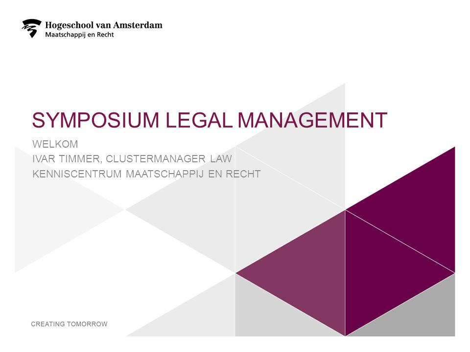 SYMPOSIUM LEGAL MANAGEMENT WELKOM IVAR TIMMER, CLUSTERMANAGER LAW KENNISCENTRUM MAATSCHAPPIJ EN RECHT 2