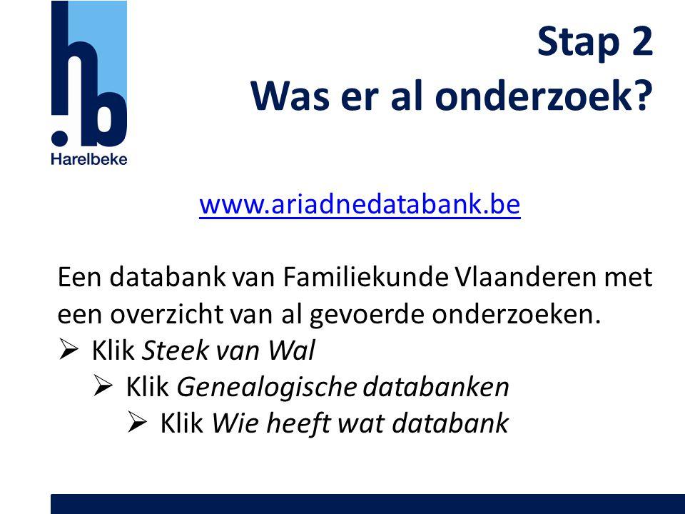 Stap 2 Was er al onderzoek? www.ariadnedatabank.be Een databank van Familiekunde Vlaanderen met een overzicht van al gevoerde onderzoeken.  Klik Stee