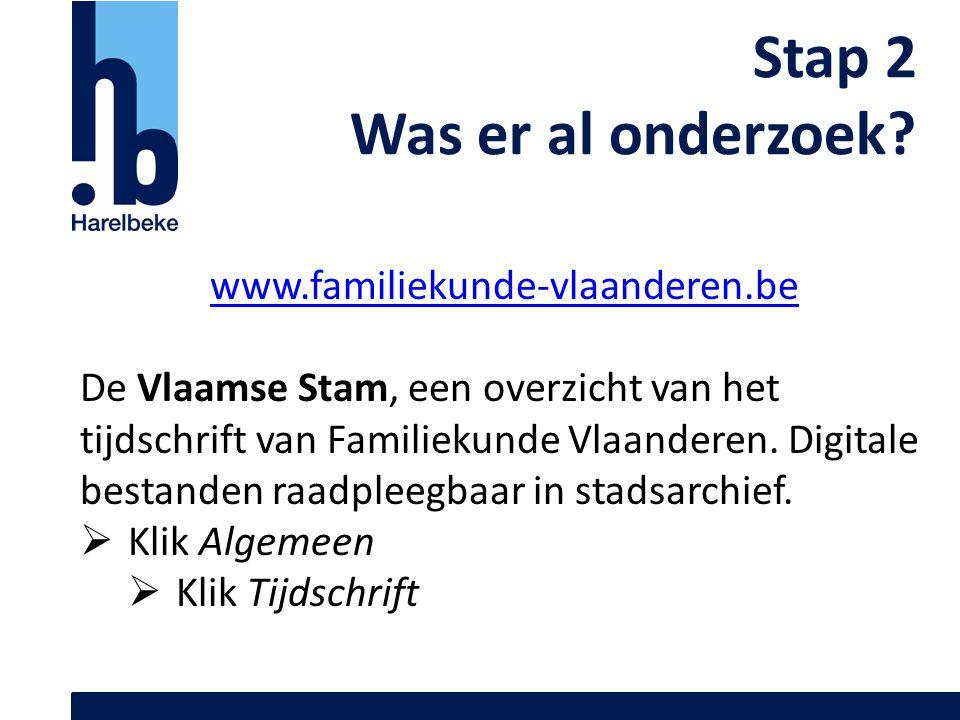 Stap 2 Was er al onderzoek? www.familiekunde-vlaanderen.be De Vlaamse Stam, een overzicht van het tijdschrift van Familiekunde Vlaanderen. Digitale be
