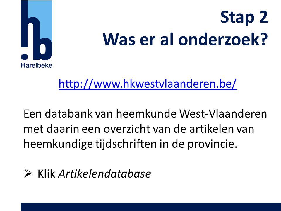 Stap 2 Was er al onderzoek? http://www.hkwestvlaanderen.be/ Een databank van heemkunde West-Vlaanderen met daarin een overzicht van de artikelen van h