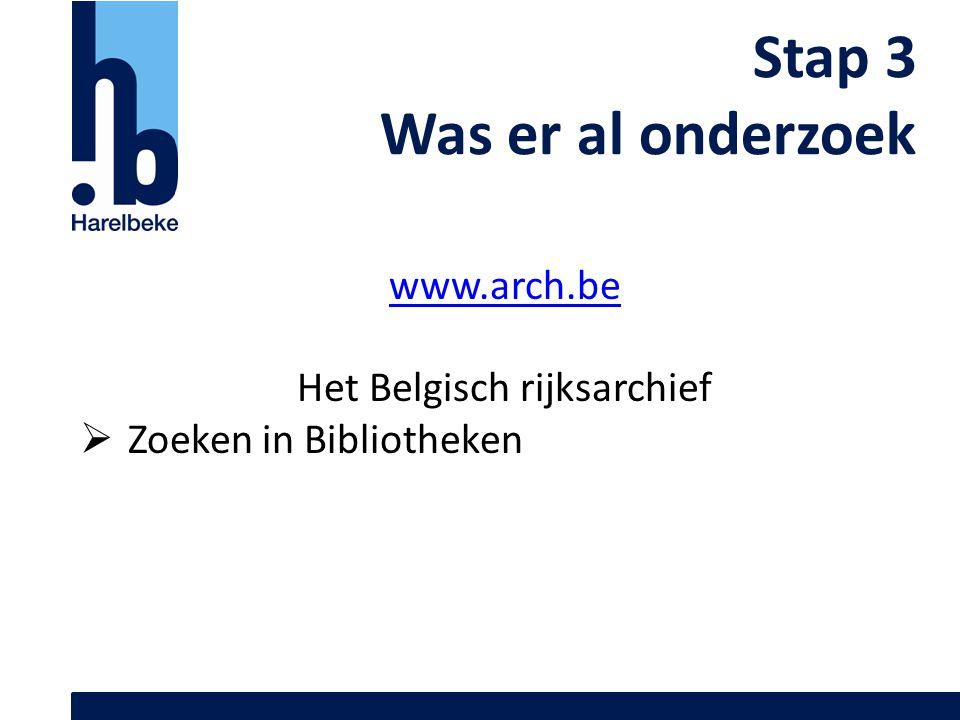 Stap 3 Was er al onderzoek www.arch.be Het Belgisch rijksarchief  Zoeken in Bibliotheken