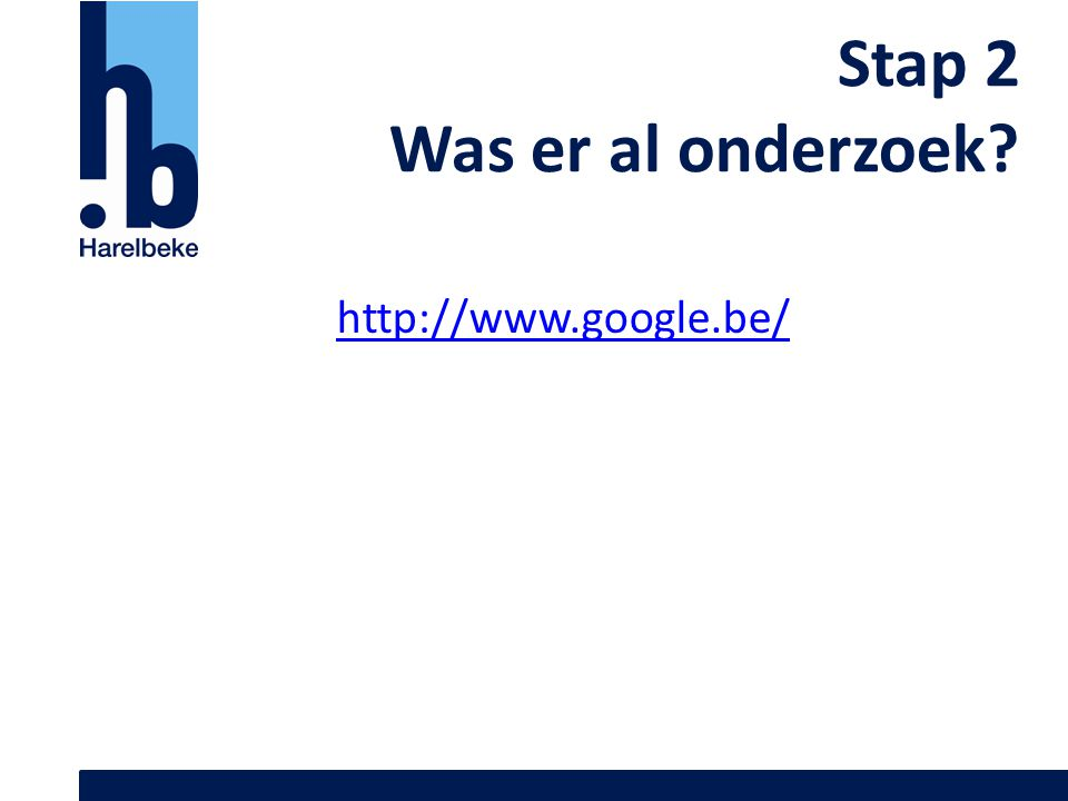 Stap 2 Was er al onderzoek? http://www.google.be/