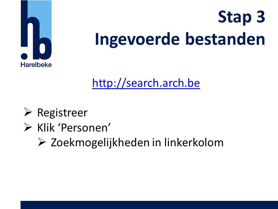 Stap 3 Ingevoerde bestanden http://search.arch.be  Registreer  Klik 'Personen'  Zoekmogelijkheden in linkerkolom