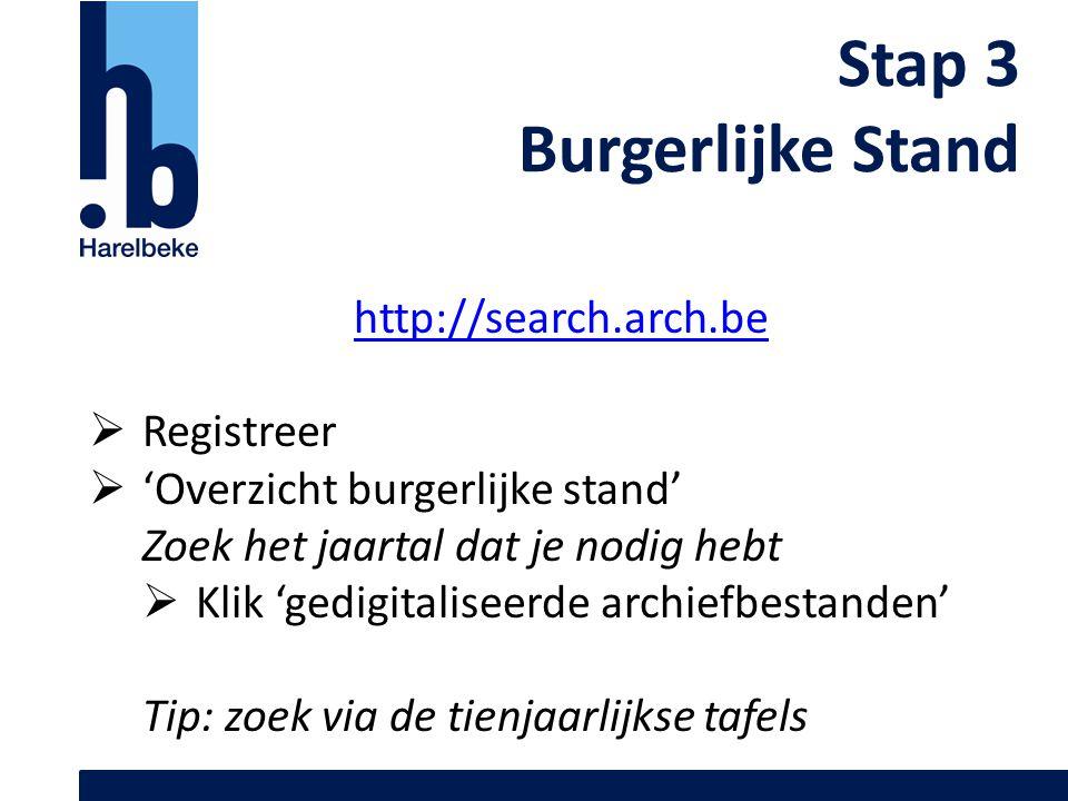 Stap 3 Burgerlijke Stand http://search.arch.be  Registreer  'Overzicht burgerlijke stand' Zoek het jaartal dat je nodig hebt  Klik 'gedigitaliseerd