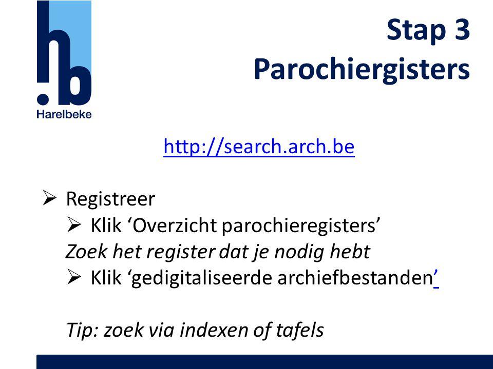 Stap 3 Parochiergisters http://search.arch.be  Registreer  Klik 'Overzicht parochieregisters' Zoek het register dat je nodig hebt  Klik 'gedigitali