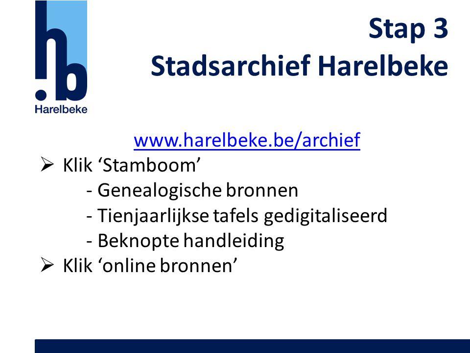 Stap 3 Stadsarchief Harelbeke www.harelbeke.be/archief  Klik 'Stamboom' - Genealogische bronnen - Tienjaarlijkse tafels gedigitaliseerd - Beknopte ha