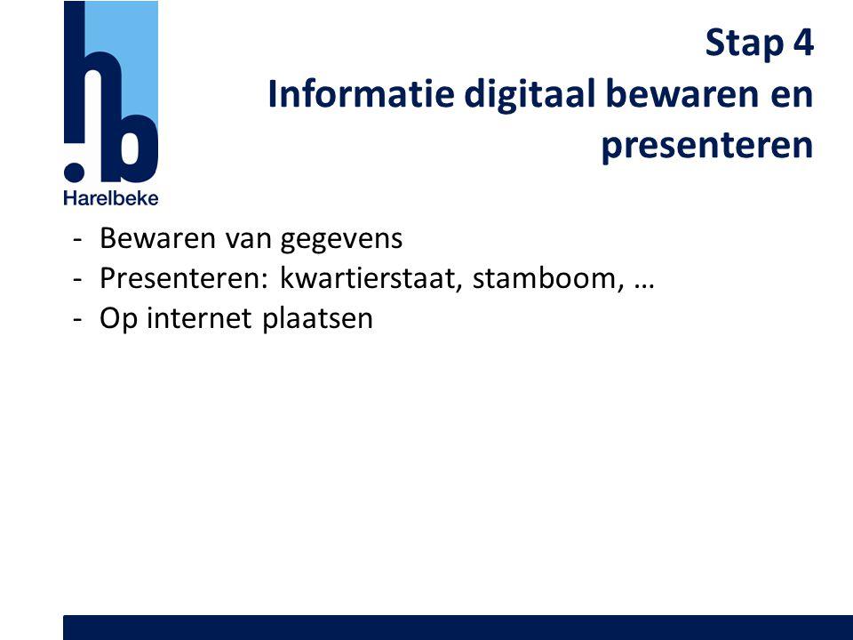 Stap 4 Informatie digitaal bewaren en presenteren -Bewaren van gegevens -Presenteren: kwartierstaat, stamboom, … -Op internet plaatsen