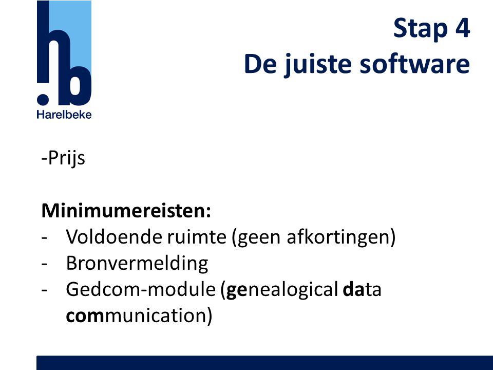 Stap 4 De juiste software -Prijs Minimumereisten: -Voldoende ruimte (geen afkortingen) -Bronvermelding -Gedcom-module (genealogical data communication