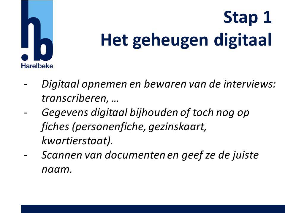 Stap 1 Het geheugen digitaal -Digitaal opnemen en bewaren van de interviews: transcriberen, … -Gegevens digitaal bijhouden of toch nog op fiches (pers