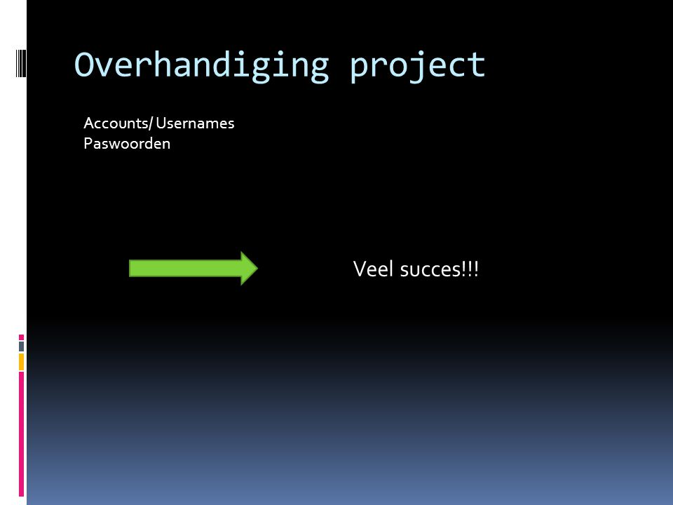Overhandiging project Accounts/ Usernames Paswoorden Veel succes!!!