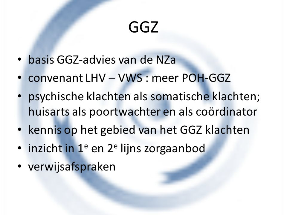 GGZ basis GGZ-advies van de NZa convenant LHV – VWS : meer POH-GGZ psychische klachten als somatische klachten; huisarts als poortwachter en als coörd