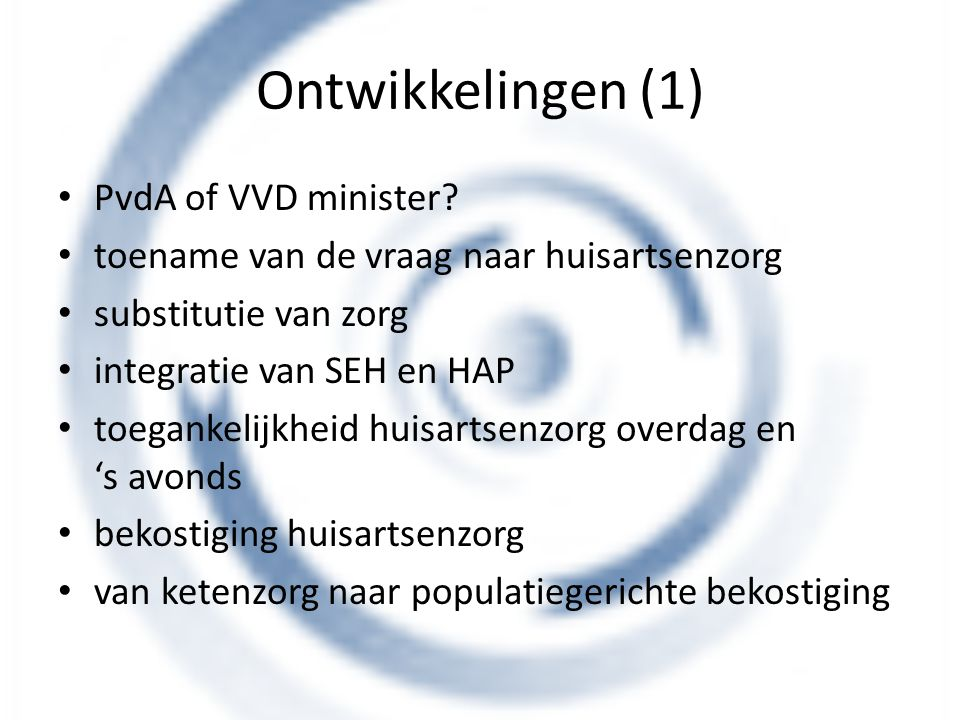 Ontwikkelingen (1) PvdA of VVD minister? toename van de vraag naar huisartsenzorg substitutie van zorg integratie van SEH en HAP toegankelijkheid huis
