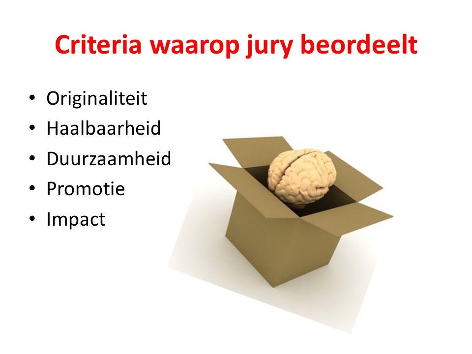 Criteria waarop jury beordeelt Originaliteit Haalbaarheid Duurzaamheid Promotie Impact