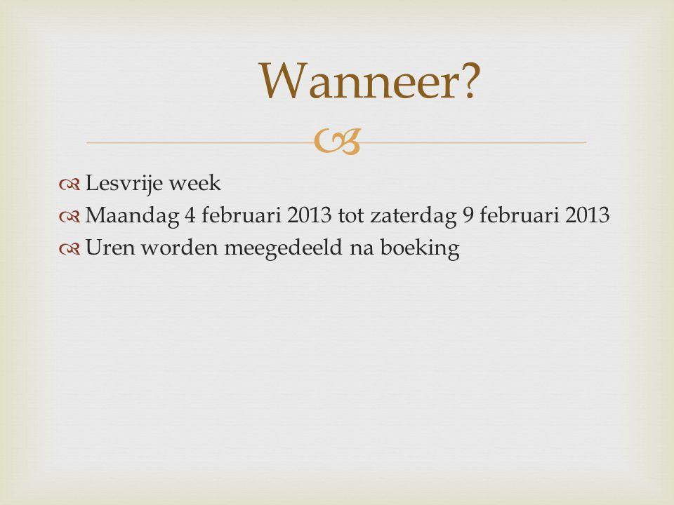   Lesvrije week  Maandag 4 februari 2013 tot zaterdag 9 februari 2013  Uren worden meegedeeld na boeking Wanneer