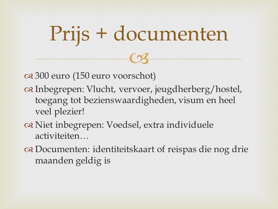   300 euro (150 euro voorschot)  Inbegrepen: Vlucht, vervoer, jeugdherberg/hostel, toegang tot bezienswaardigheden, visum en heel veel plezier.