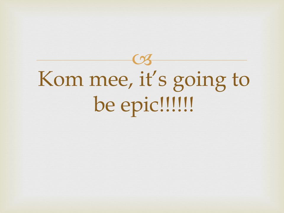  Kom mee, it's going to be epic!!!!!!