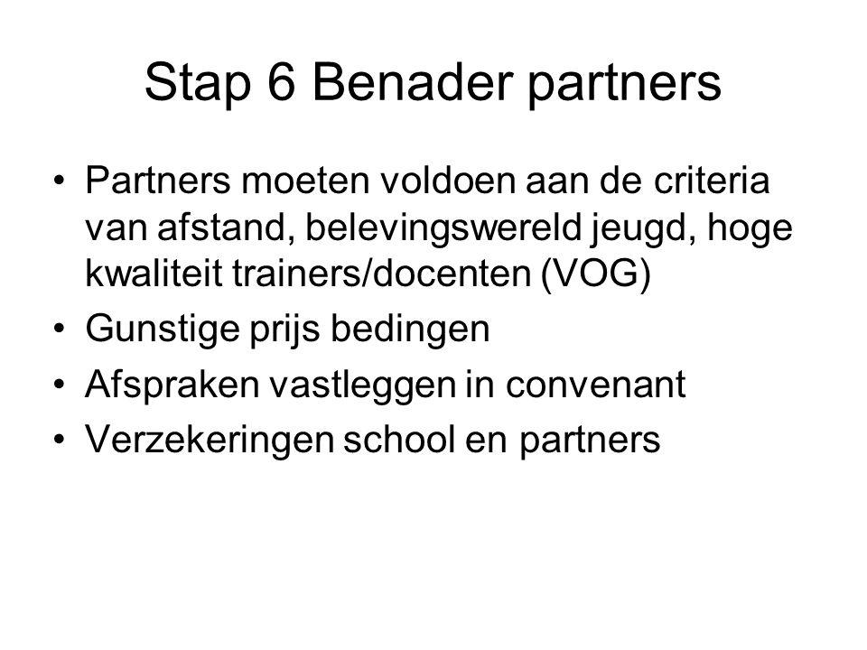 Stap 6 Benader partners Partners moeten voldoen aan de criteria van afstand, belevingswereld jeugd, hoge kwaliteit trainers/docenten (VOG) Gunstige prijs bedingen Afspraken vastleggen in convenant Verzekeringen school en partners
