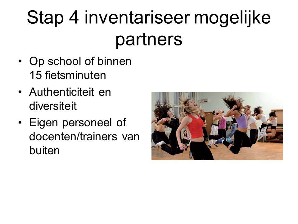 Stap 4 inventariseer mogelijke partners Op school of binnen 15 fietsminuten Authenticiteit en diversiteit Eigen personeel of docenten/trainers van buiten