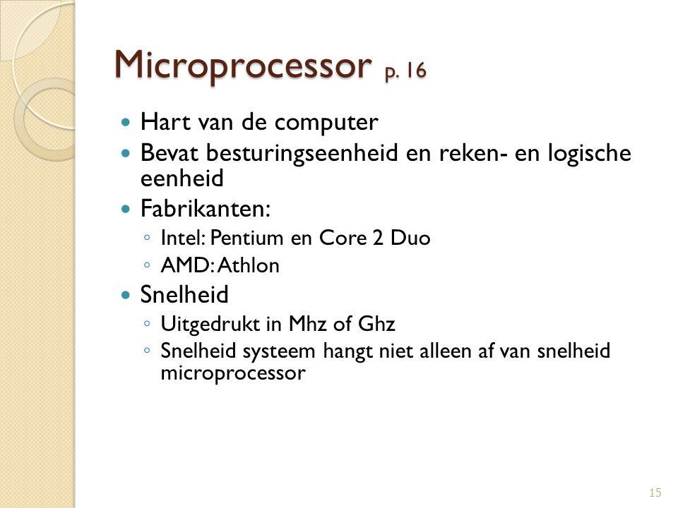 Microprocessor p. 16 Hart van de computer Bevat besturingseenheid en reken- en logische eenheid Fabrikanten: ◦ Intel: Pentium en Core 2 Duo ◦ AMD: Ath