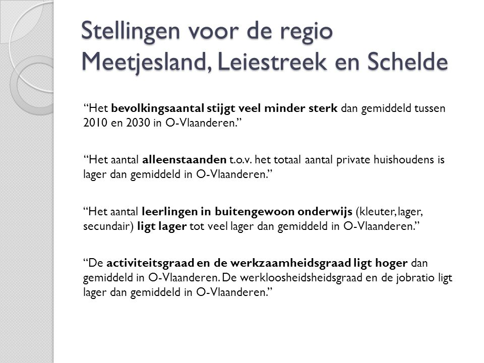Stellingen voor de regio Meetjesland, Leiestreek en Schelde MLS scoort lager tot veel lager dan gemiddeld op het aantal laaggeschoolden en/of langdurig werklozen dan gemiddeld in O- Vlaanderen. Het aantal woongelegenheden gebouwd na 1990 en na 2000 ligt veel hoger dan gemiddeld in O-Vlaanderen. Het percentage onbebouwde oppervlakte ligt hoger dan gemiddeld in O-Vlaanderen.